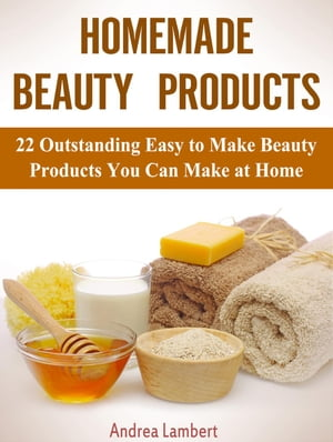 Homemade Beauty Products: 22 Outstanding Easy to Make Beauty Products You Can Make at Home