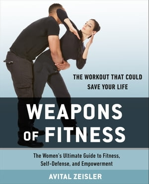 Weapons of Fitness: The Women's Ultimate Guide to Fitness, Self-Defense, and Empowerment by Avital Zeisler