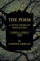 The Poem - A Little Drama in Four Scenes by Aleister Crowley
