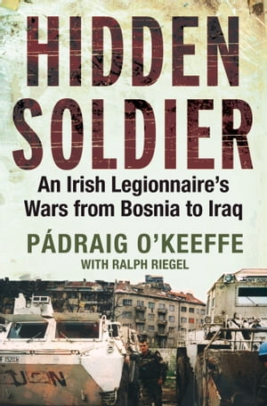 Hidden Soldier An Irish Legionnaire?s Wars from Bosnia to Iraq