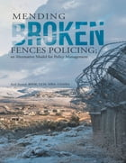 Mending Broken Fences Policing: An Alternative Model for Policy Management by Anil Anand, BPHE, LLM, MBA, GEMBA
