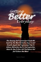 Getting Better Everyday: This Amazing Self-Improvement Guide Will Teach You The Most Definitive Keys To Self Growth, Superb S by Felix A. Patton