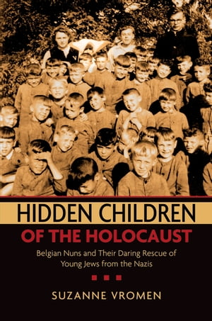 Hidden Children of the Holocaust Belgian Nuns and their Daring Rescue of Young Jews from the Nazis