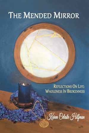 The Mended Mirror: Reflections On Life: Wholeness In Brokenness by Karen Celeste Hilfman