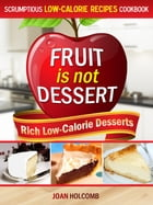 Fruit Is Not Dessert: Rich Low-Calorie Desserts by Joan Holcomb