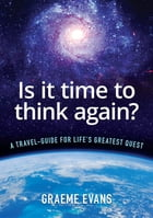 Is It Time to Think Again?: A travel-guide for life's greatest quest