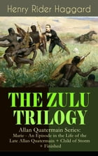 THE ZULU TRILOGY – Allan Quatermain Series: Marie - An Episode in the Life of the Late Allan Quatermain + Child of Storm + Finished: Adventure Classic by Henry Rider Haggard