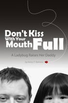 Don't Kiss With Your Mouth Full: A Ladybug Raises Her Daddy by Henry P. Mahone