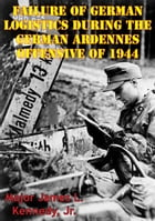 Failure Of German Logistics During The German Ardennes Offensive Of 1944 by Major James L. Kennedy Jr.