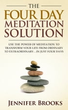 The Four Day Meditation Solution: Use the Power of Meditation to Transform Your Life from Ordinary to Extraordinary … In Just Four Day by Jennifer Brooks