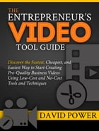 The Entrepreneur's Video Tool Guide: Discover the Fastest, Cheapest, and Easiest Way to Start Creating Pro-Quality Business Videos Using  by David Power