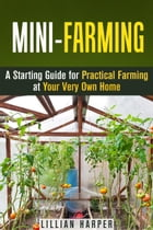 Mini-Farming: A Starting Guide for Practical Farming at Your Very Own Home: Urban Gardening & Homesteading by Lillian Harper