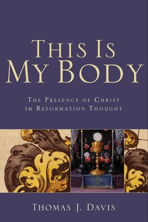 This Is My Body The Presence of Christ in Reformation Thought