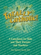 Totally Catholic: A Catechism for Kids and Their Parents and Their Teachers by Mary Kathleen Glavich SND