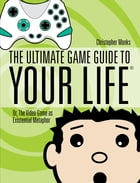 The Ultimate Game Guide To Your Life: Or, The Video Game As Existential Metaphor by Christopher Monks
