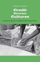 Credit Between Cultures: Farmers, Financiers, and Misunderstanding in Africa by Parker MacDonald Shipton