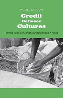 Book Credit Between Cultures: Farmers, Financiers, and Misunderstanding in Africa by Parker MacDonald Shipton