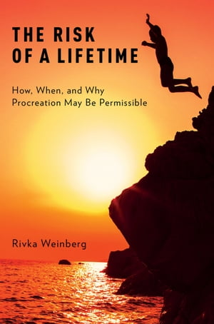 The Risk of a Lifetime How,  When,  and Why Procreation May Be Permissible