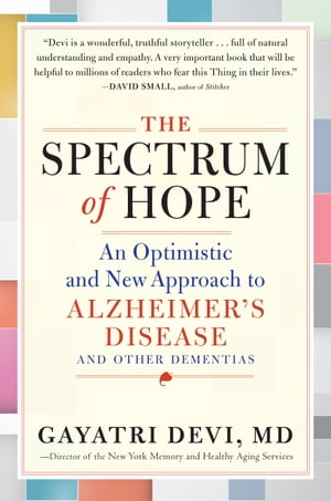 The Spectrum of Hope: An Optimistic and New Approach to Alzheimer's Disease and Other Dementias de Gayatri Devi, MD