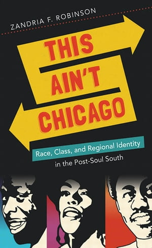 This Ain't Chicago Race,  Class,  and Regional Identity in the Post-Soul South