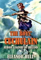 The boys' Cuchulain:Heroic legends of ireland(Illustrated): With sixteen illustrations in colour by Eleanor hull