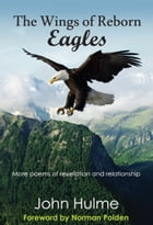The Wings of Reborn Eagles: More poems of revelation and relationship by John Hulme