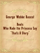 """Boots Who Made the Princess Say, """"That's A Story."""" by George Webbe Dasent"""