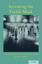 Inventing the Feeble Mind: A History of Intellectual Disability in the United States by James Trent