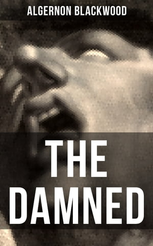 THE DAMNED: Horror Classic from one of the most prolific writers of supernatural stories, also known for The Willows, The Wendigo, The Human Chord, John Silence, The Empty House and Other Ghost Stories…