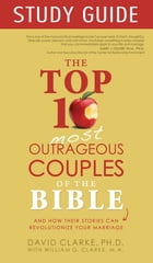 Top 10 Most Outrageous Couples of the Bible Study Guide by David Clarke