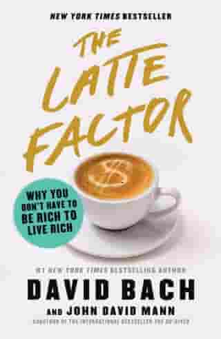 The Latte Factor: Why You Don't Have to Be Rich to Live Rich by David Bach