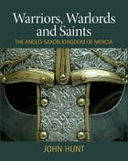 Warriors, Warlords and Saints: The Anglo-Saxon Kingdom of Mercia by John Hunt