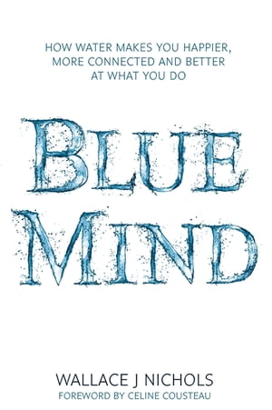 Blue Mind How Water Makes You Happier,  More Connected and Better at What You Do