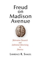 Freud on Madison Avenue: Motivation Research and Subliminal Advertising in America by Lawrence R. Samuel