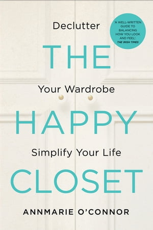 The Happy Closet – Well-Being is Well-Dressed: De-clutter Your Wardrobe and Transform Your Mind by Annmarie O'Connor