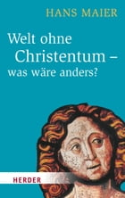 Welt ohne Christentum - was wäre anders? by Hans Maier