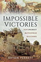 Impossible Victories: Ten Unlikely Battlefield Successes by Bryan  Perrett