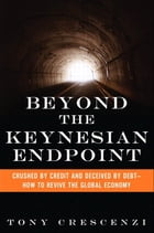 Beyond the Keynesian Endpoint: Crushed by Credit and Deceived by Debt -- How to Revive the Global Economy by Tony Crescenzi