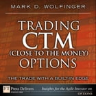 Trading CTM (Close to the Money) Options: The Trade with a Built-in Edge by Mark D. Wolfinger