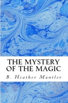 The Mystery of the Magic by B. Heather Mantler
