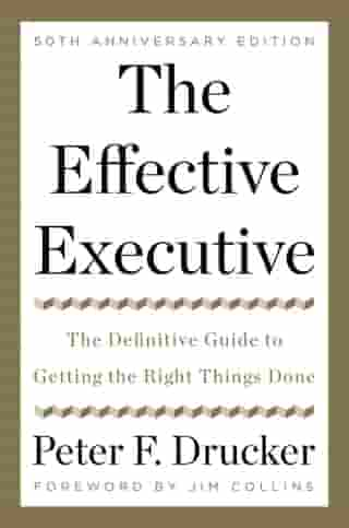 The Effective Executive: The Definitive Guide to Getting the Right Things Done by Peter F. Drucker