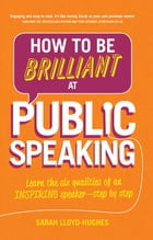 How to Be Brilliant at Public Speaking 2e: Learn the six qualities of an inspiring speaker - step by step by Sarah Lloyd-Hughes