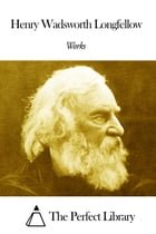 Works of Henry Wadsworth Longfellow by Henry Wadsworth Longfellow