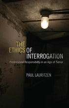 The Ethics of Interrogation: Professional Responsibility in an Age of Terror by Paul Lauritzen