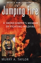 Jumping Fire: A Smokejumper's Memoir of Fighting Wildfire by Murry A. Taylor
