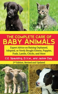 The Complete Care of Baby Animals: Expert Advice on Raising Orphaned, Adopted, or Newly Bought…
