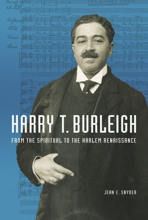 Harry T. Burleigh From the Spiritual to the Harlem Renaissance