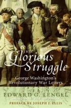 This Glorious Struggle: George Washington's Revolutionary War Letters by Edward G. Lengel