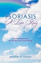 Psoriasis-A Love Story: An Amazing Journey of Self-Discovery and Healing by Jennifer Noreen Martin