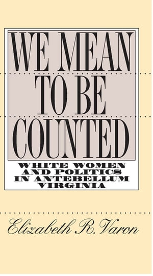 We Mean to Be Counted White Women and Politics in Antebellum Virginia